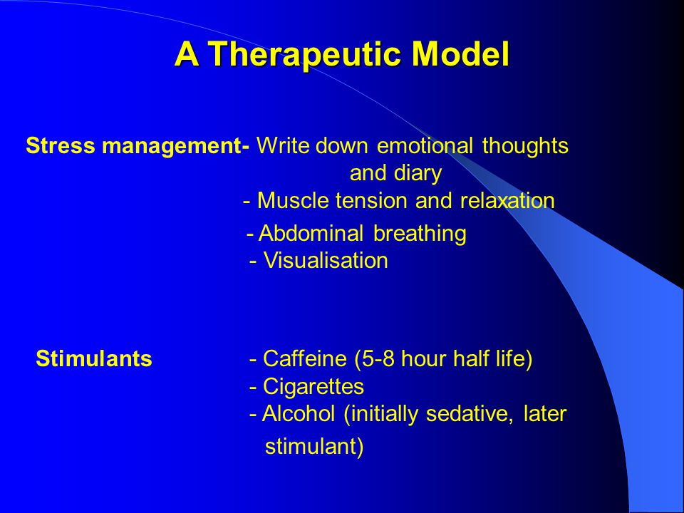 A Therapeutic Model Stress management- Write down emotional thoughts and diary - Muscle tension and relaxation - Abdominal breathing - Visualisation Stimulants- Caffeine (5-8 hour half life) - Cigarettes - Alcohol (initially sedative, later stimulant)