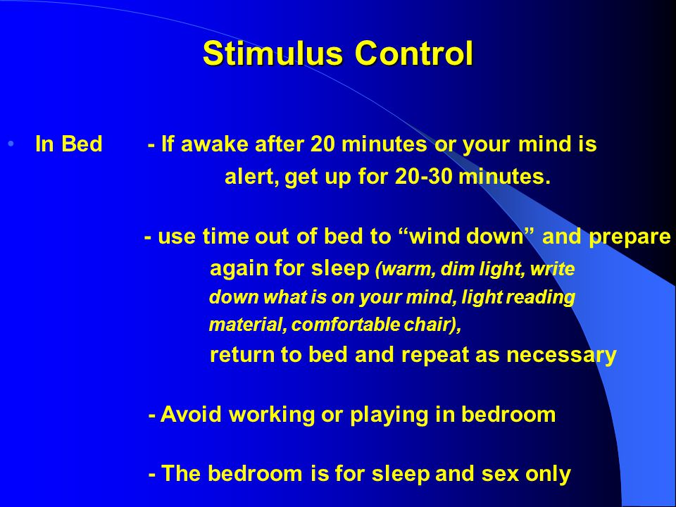 Stimulus Control In Bed - If awake after 20 minutes or your mind is alert, get up for 20-30 minutes.