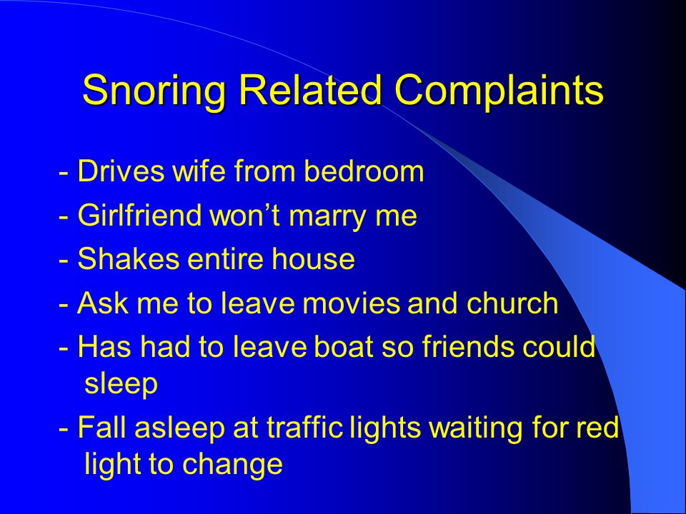 Snoring Related Complaints - Drives wife from bedroom - Girlfriend won't marry me - Shakes entire house - Ask me to leave movies and church - Has had to leave boat so friends could sleep - Fall asleep at traffic lights waiting for red light to change