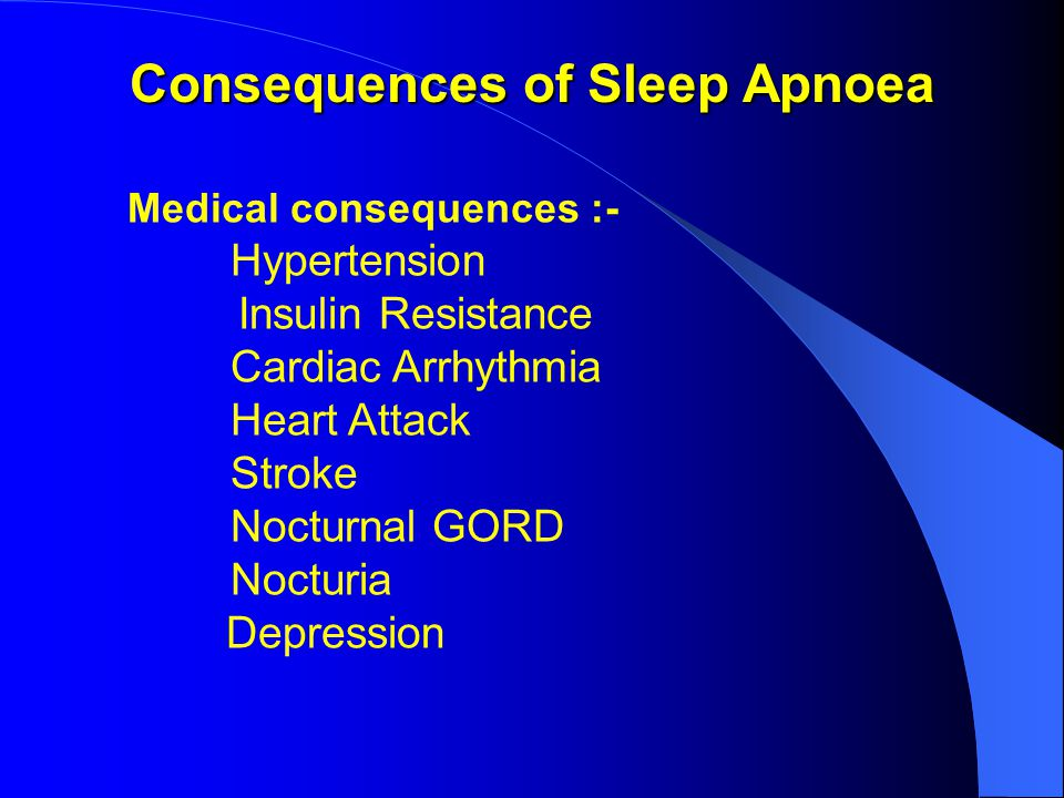 Consequences of Sleep Apnoea Medical consequences :- Hypertension Insulin Resistance Cardiac Arrhythmia Heart Attack Stroke Nocturnal GORD Nocturia Depression