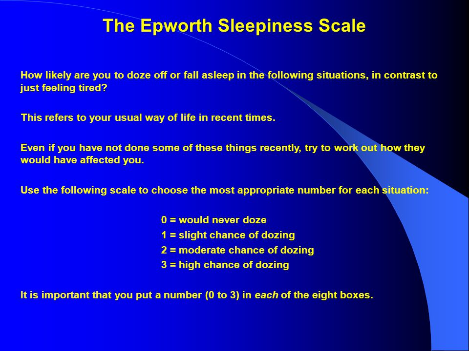 The Epworth Sleepiness Scale How likely are you to doze off or fall asleep in the following situations, in contrast to just feeling tired.
