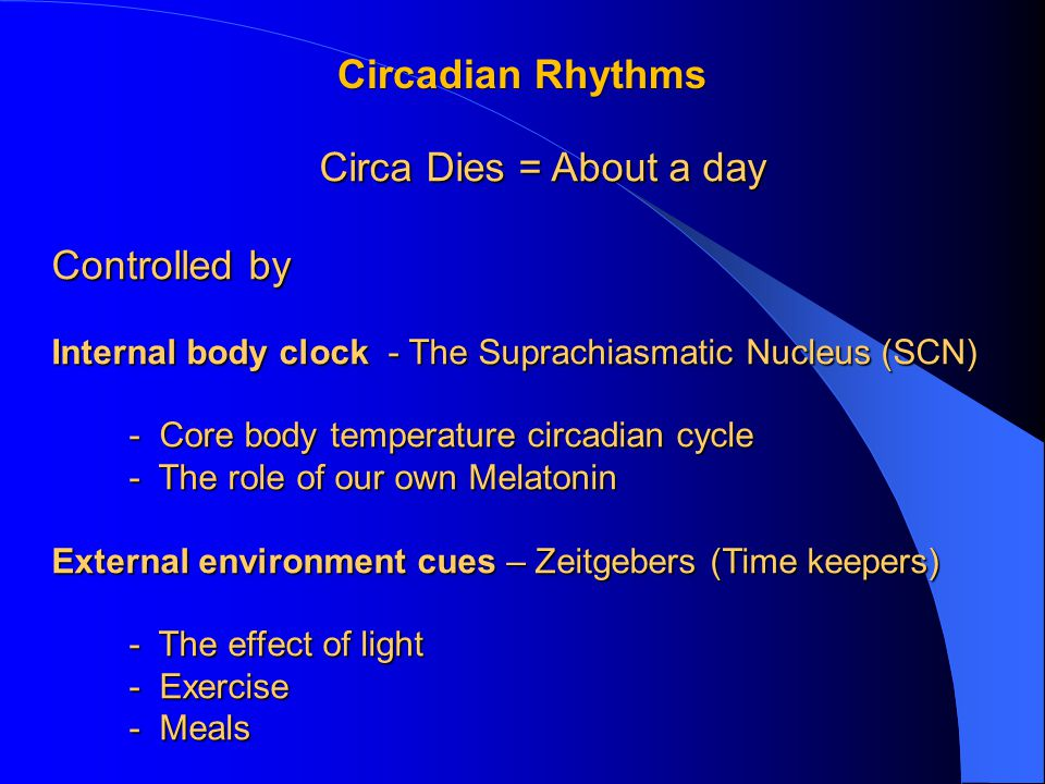 Circadian Rhythms Circa Dies = About a day Controlled by Internal body clock - The Suprachiasmatic Nucleus (SCN) - Core body temperature circadian cycle - Core body temperature circadian cycle - The role of our own Melatonin - The role of our own Melatonin External environment cues – Zeitgebers (Time keepers) - The effect of light - The effect of light - Exercise - Exercise - Meals - Meals