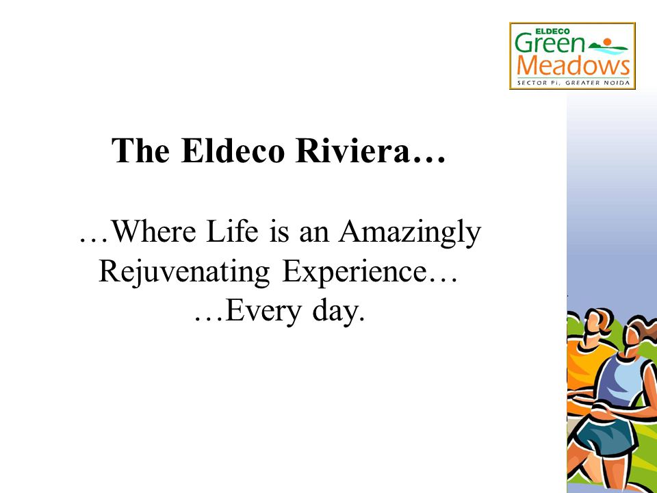 The Eldeco Riviera… …Where Life is an Amazingly Rejuvenating Experience… …Every day.