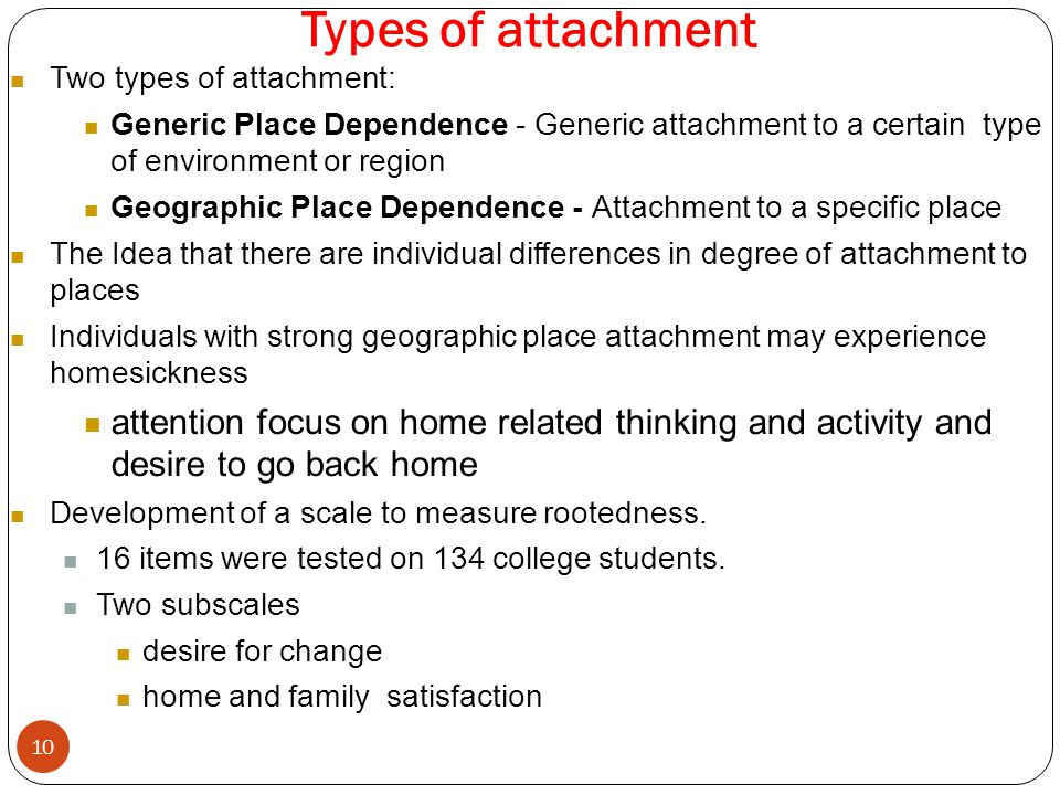 Types of attachment 10 Two types of attachment: Generic Place Dependence - Generic attachment to a certain type of environment or region Geographic Place Dependence - Attachment to a specific place The Idea that there are individual differences in degree of attachment to places Individuals with strong geographic place attachment may experience homesickness attention focus on home related thinking and activity and desire to go back home Development of a scale to measure rootedness.