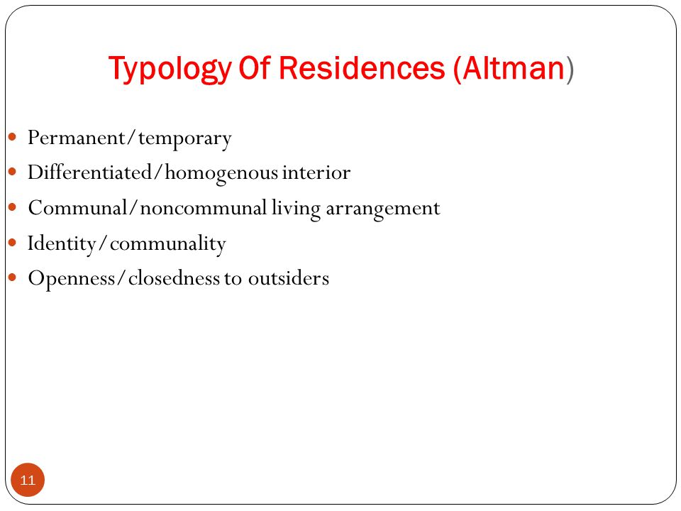 Typology Of Residences (Altman) 11 Permanent/temporary Differentiated/homogenous interior Communal/noncommunal living arrangement Identity/communality