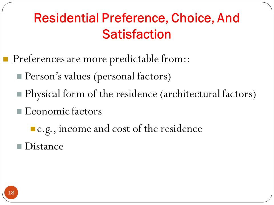 Residential Preference, Choice, And Satisfaction 18 Preferences are more predictable from:: Person's values (personal factors) Physical form of the residence (architectural factors) Economic factors e.g., income and cost of the residence Distance
