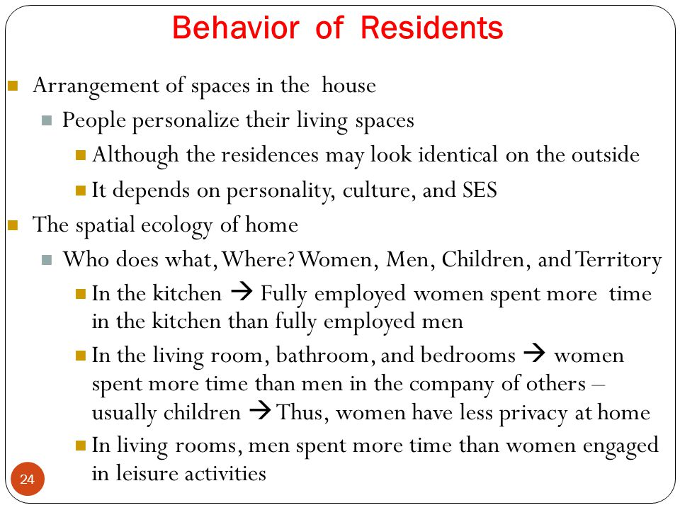 Behavior of Residents 24 Arrangement of spaces in the house People personalize their living spaces Although the residences may look identical on the o