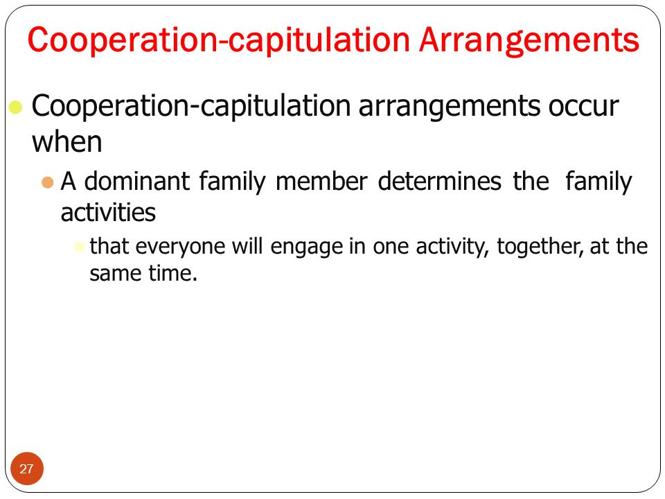 Cooperation-capitulation Arrangements 27 Cooperation-capitulation arrangements occur when A dominant family member determines the family activities that everyone will engage in one activity, together, at the same time.