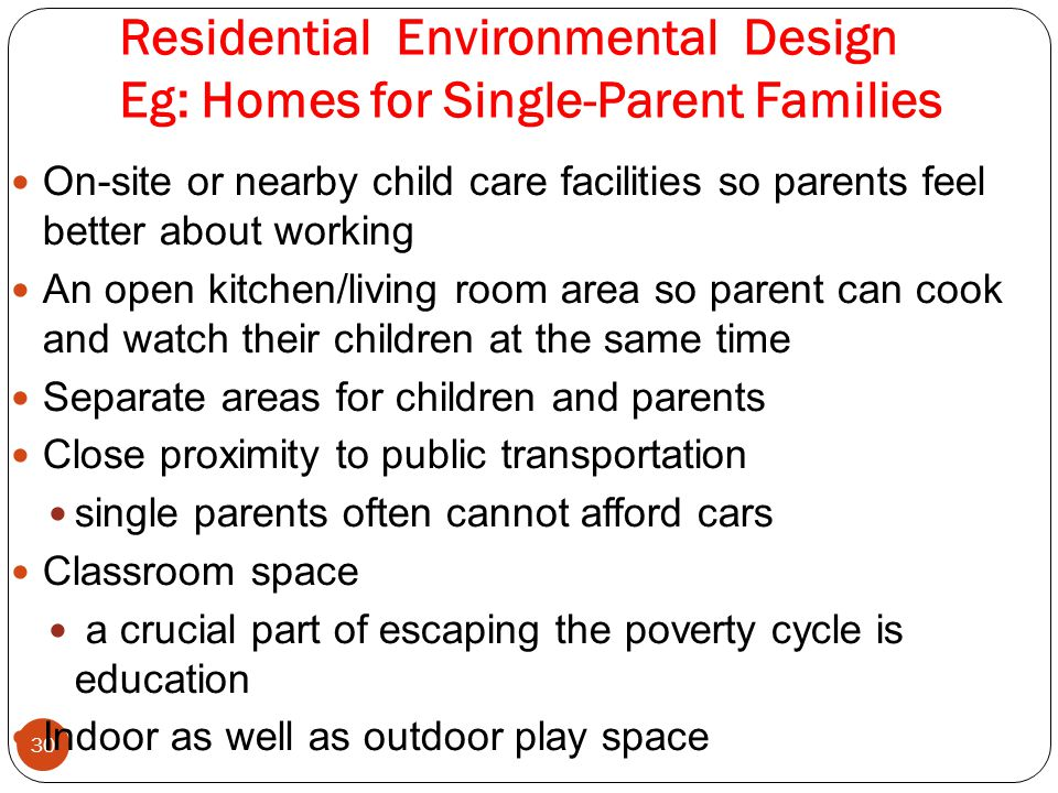 Residential Environmental Design Eg: Homes for Single-Parent Families 30 On-site or nearby child care facilities so parents feel better about working