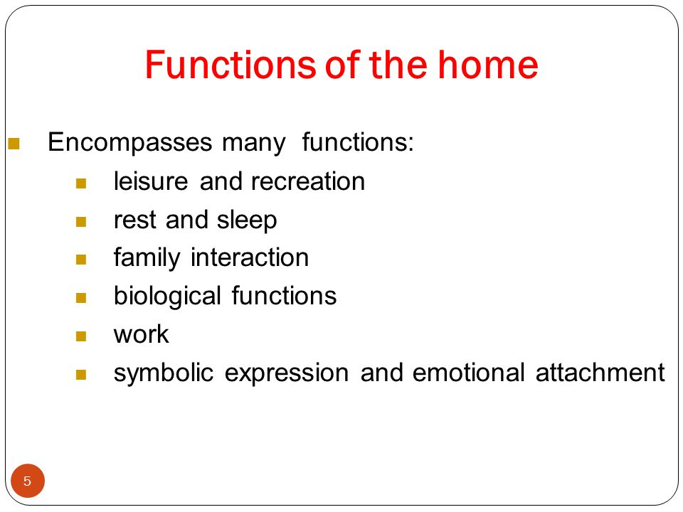 Functions of the home 5 Encompasses many functions: leisure and recreation rest and sleep family interaction biological functions work symbolic expression and emotional attachment