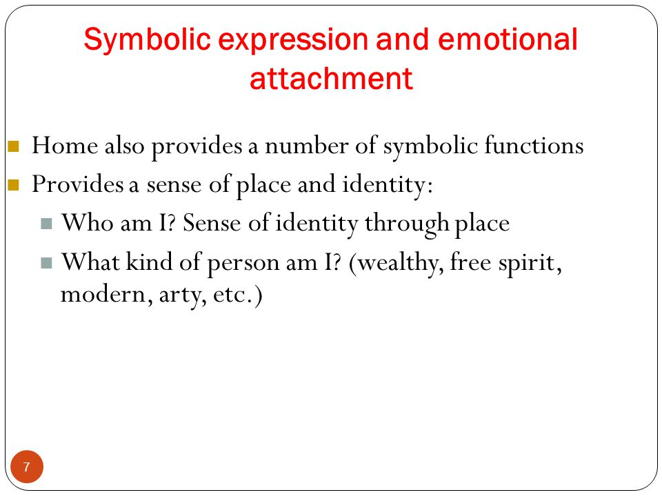 Symbolic expression and emotional attachment 7 Home also provides a number of symbolic functions Provides a sense of place and identity: Who am I? Sen