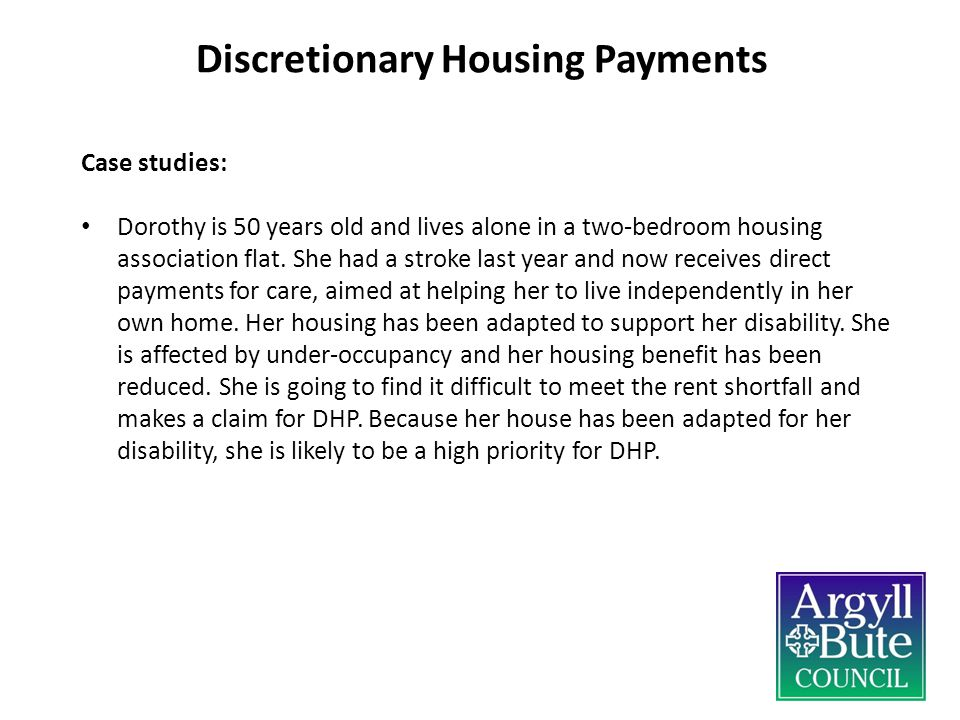 Discretionary Housing Payments Case studies: Dorothy is 50 years old and lives alone in a two-bedroom housing association flat.