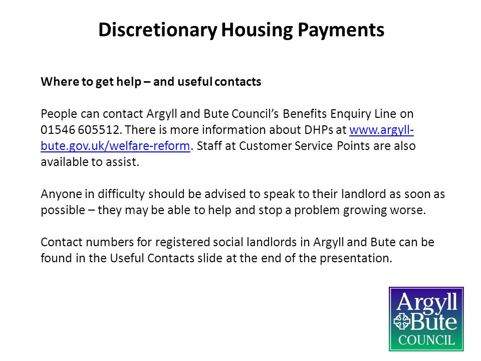 Discretionary Housing Payments Where to get help – and useful contacts People can contact Argyll and Bute Council's Benefits Enquiry Line on 01546 605512.