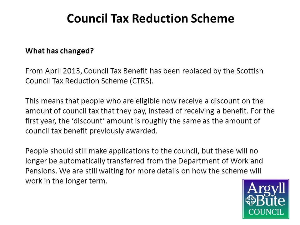 What has changed? From April 2013, Council Tax Benefit has been replaced by the Scottish Council Tax Reduction Scheme (CTRS). This means that people w