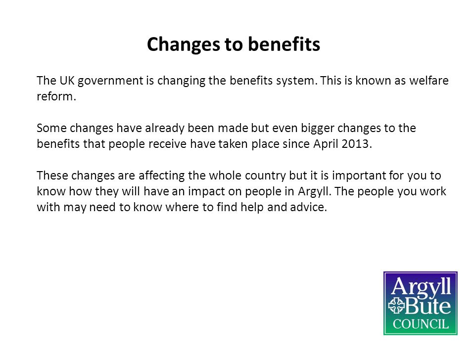 Changes to benefits The UK government is changing the benefits system.