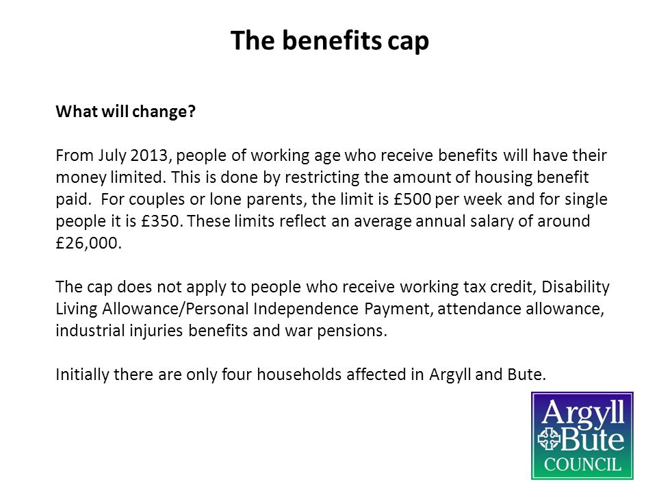 What will change? From July 2013, people of working age who receive benefits will have their money limited. This is done by restricting the amount of