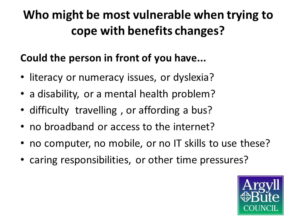 Who might be most vulnerable when trying to cope with benefits changes? Could the person in front of you have... literacy or numeracy issues, or dysle