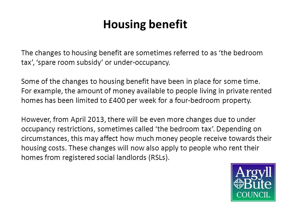 Housing benefit The changes to housing benefit are sometimes referred to as 'the bedroom tax', 'spare room subsidy' or under-occupancy.