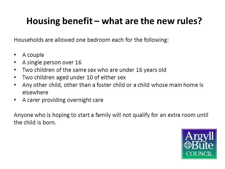 Housing benefit – what are the new rules? Households are allowed one bedroom each for the following: A couple A single person over 16 Two children of