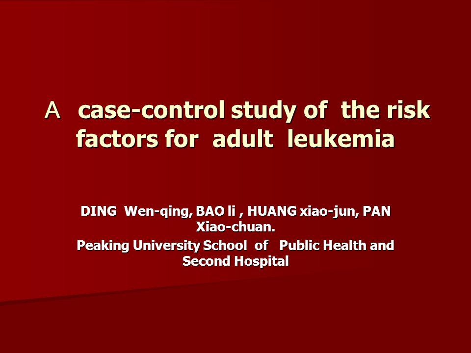 A case-control study of the risk factors for adult leukemia DING Wen-qing, BAO li, HUANG xiao-jun, PAN Xiao-chuan.