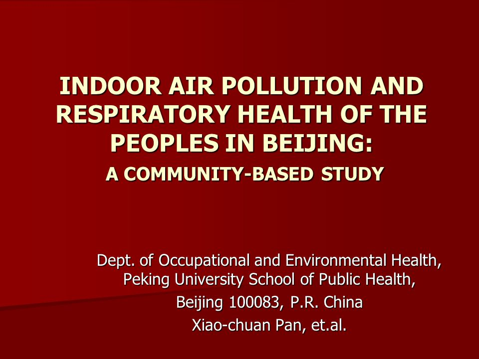 INDOOR AIR POLLUTION AND RESPIRATORY HEALTH OF THE PEOPLES IN BEIJING: A COMMUNITY-BASED STUDY Dept.