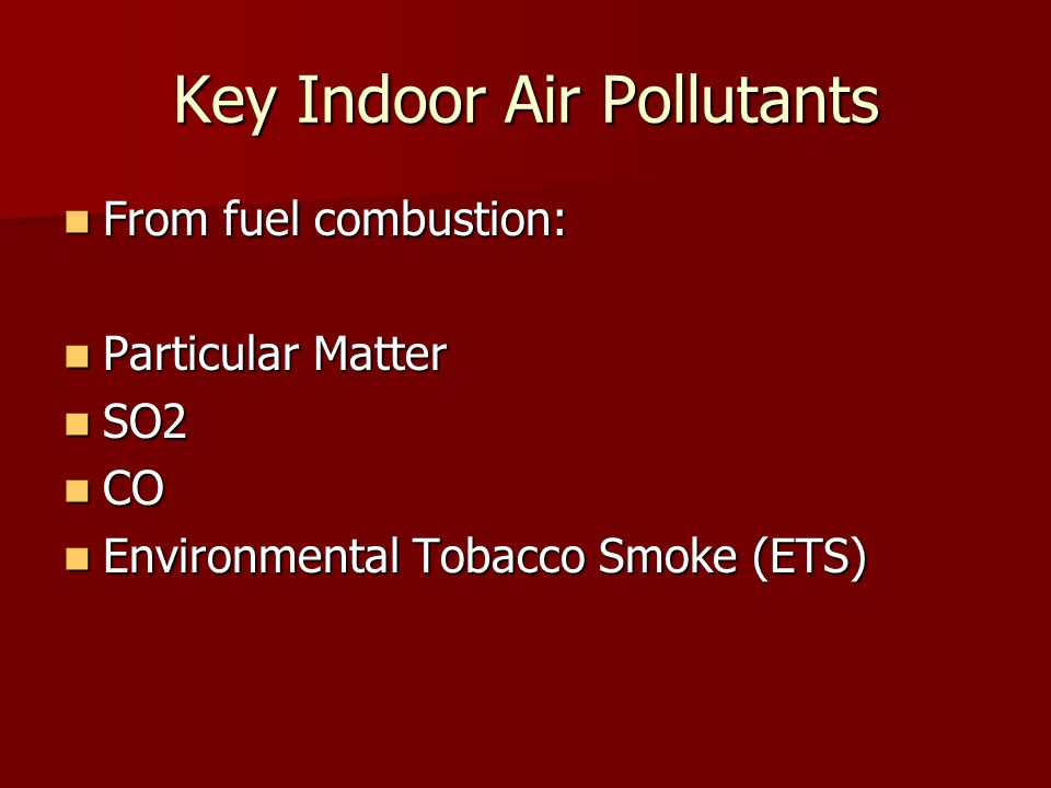 Key Indoor Air Pollutants From fuel combustion: From fuel combustion: Particular Matter Particular Matter SO2 SO2 CO CO Environmental Tobacco Smoke (ETS) Environmental Tobacco Smoke (ETS)