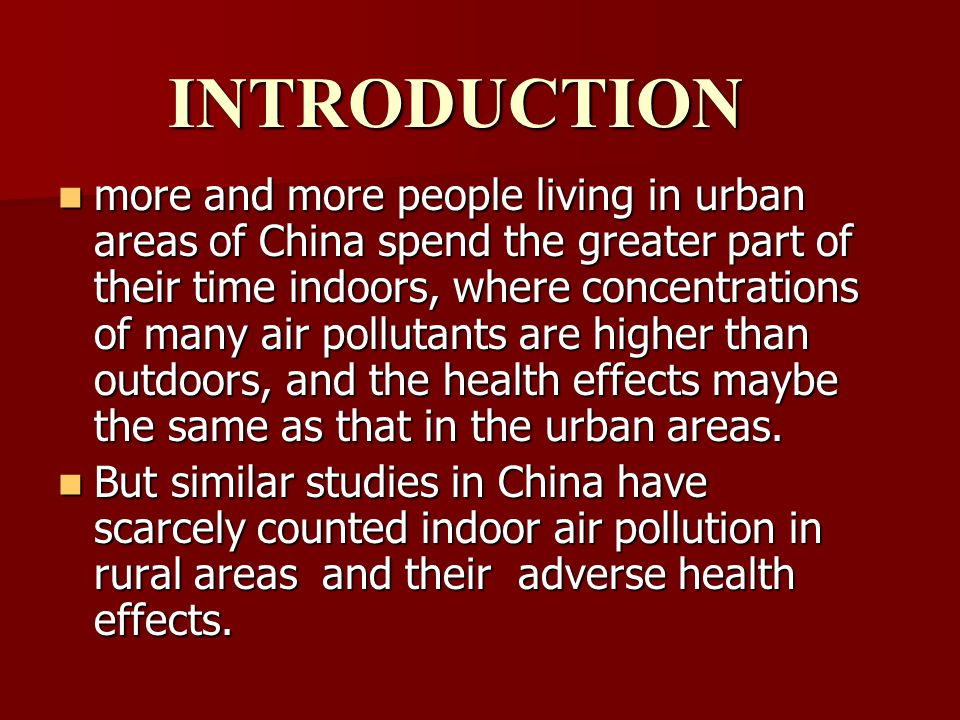 INTRODUCTION more and more people living in urban areas of China spend the greater part of their time indoors, where concentrations of many air pollutants are higher than outdoors, and the health effects maybe the same as that in the urban areas.