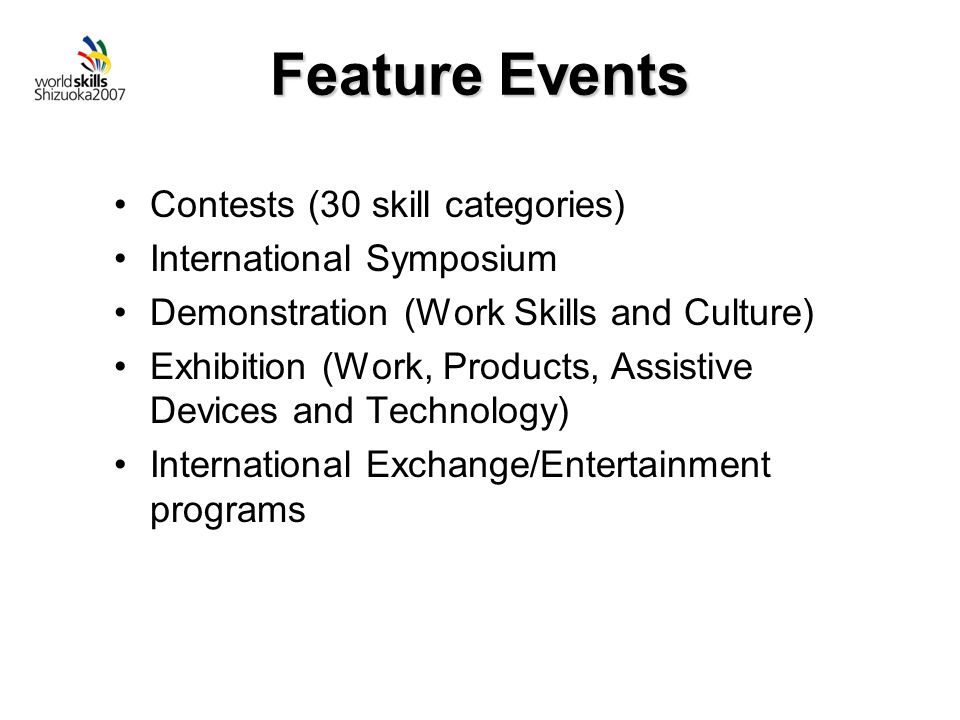 Feature Events Contests (30 skill categories) International Symposium Demonstration (Work Skills and Culture) Exhibition (Work, Products, Assistive Devices and Technology) International Exchange/Entertainment programs