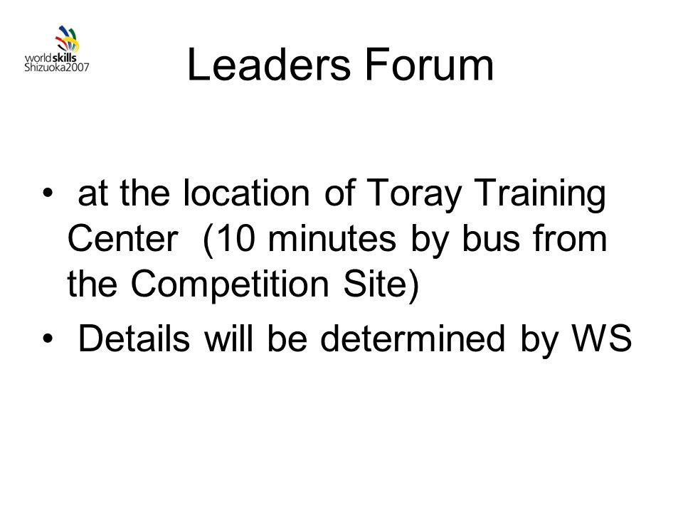 Leaders Forum at the location of Toray Training Center (10 minutes by bus from the Competition Site) Details will be determined by WS