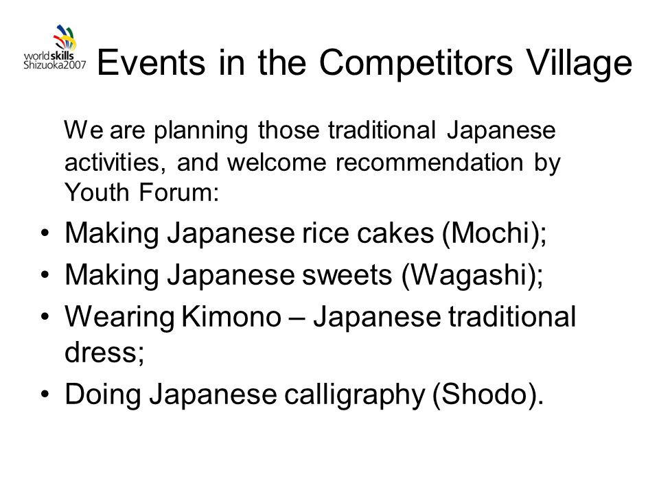 Events in the Competitors Village We are planning those traditional Japanese activities, and welcome recommendation by Youth Forum: Making Japanese rice cakes (Mochi); Making Japanese sweets (Wagashi); Wearing Kimono – Japanese traditional dress; Doing Japanese calligraphy (Shodo).