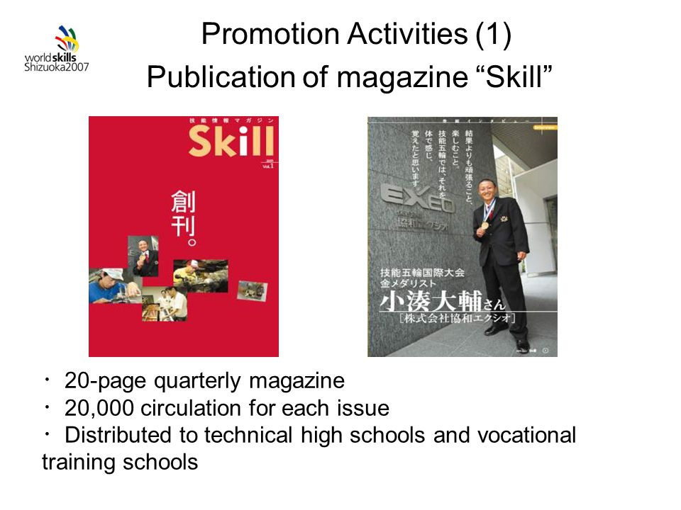 Promotion Activities (1) Publication of magazine Skill ・ 20-page quarterly magazine ・ 20,000 circulation for each issue ・ Distributed to technical high schools and vocational training schools