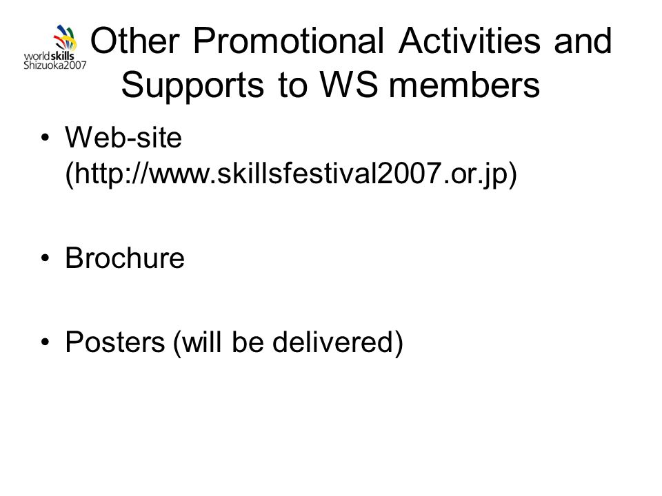 Other Promotional Activities and Supports to WS members Web-site (http://www.skillsfestival2007.or.jp) Brochure Posters (will be delivered)