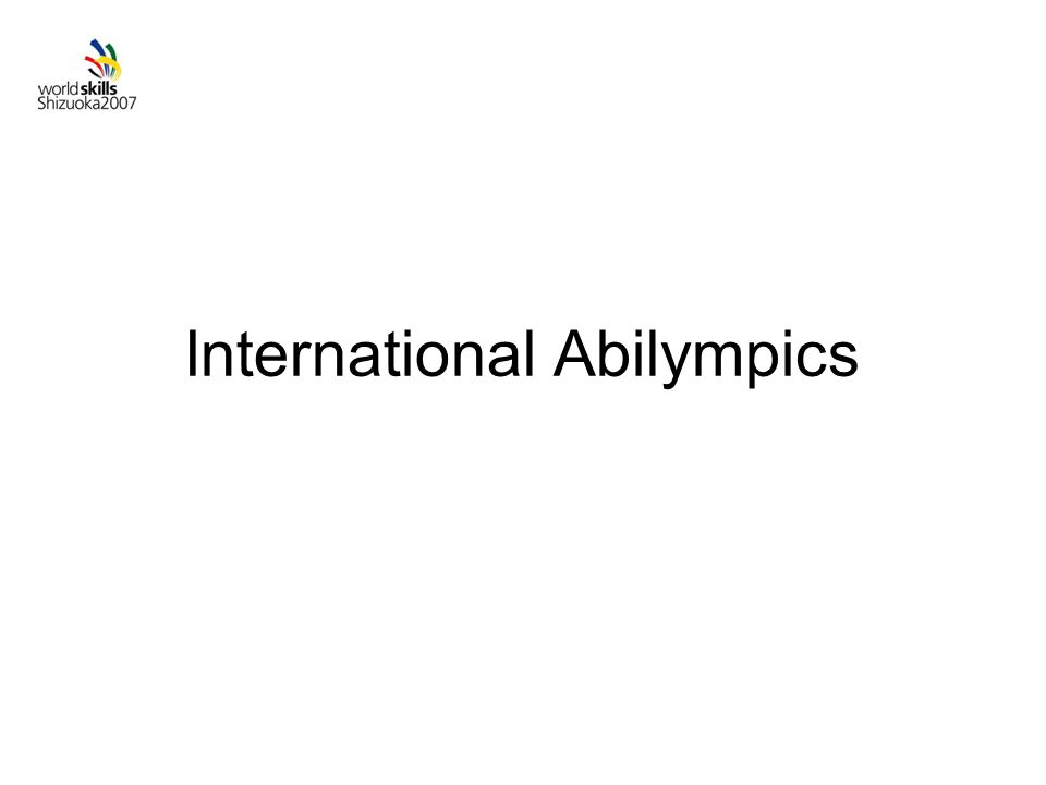 Highlights of IA2007 Objective: Increasing public understanding on the endeavor to realize a Society for All Held every 4 years 7 th International Abilympics : in Shizuoka ODs: Chances to go to see the contests and events IA Participants will come to see WS Competition.