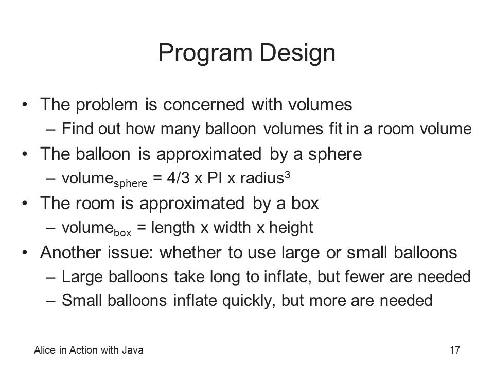 Alice in Action with Java17 Program Design The problem is concerned with volumes –Find out how many balloon volumes fit in a room volume The balloon i