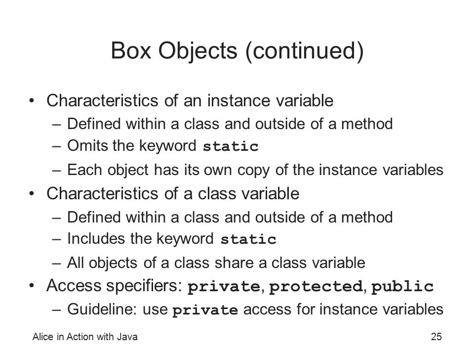 Alice in Action with Java25 Box Objects (continued) Characteristics of an instance variable –Defined within a class and outside of a method –Omits the