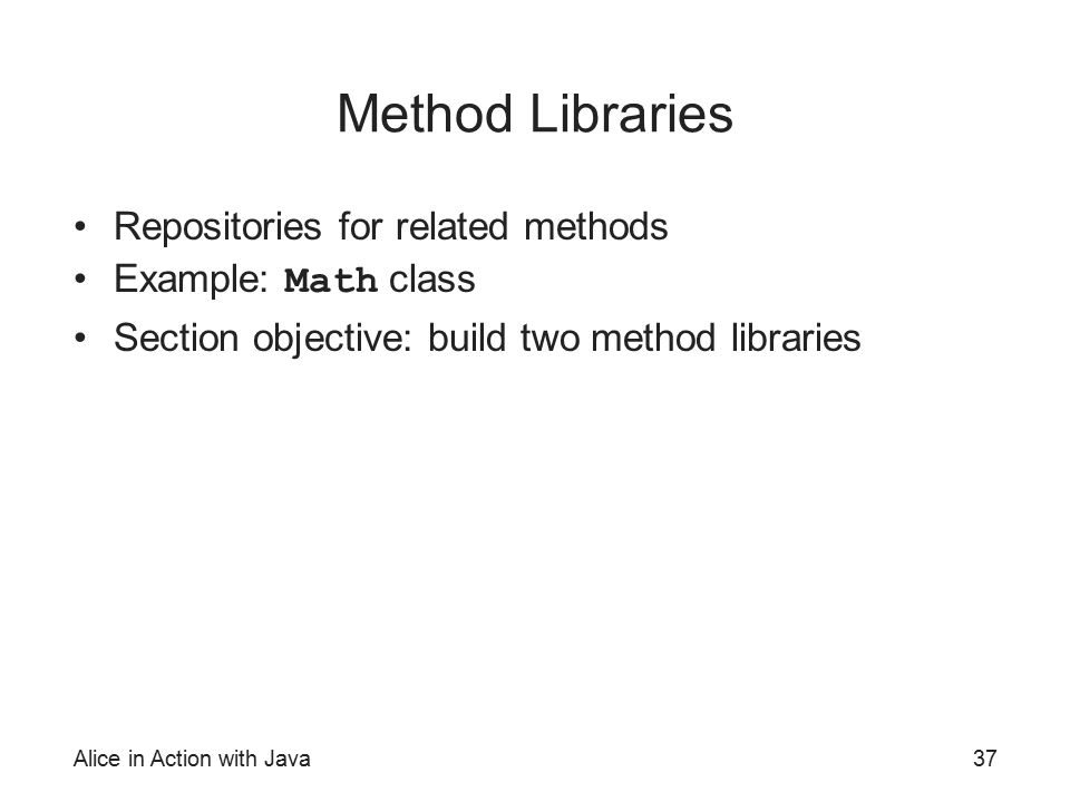 Alice in Action with Java37 Method Libraries Repositories for related methods Example: Math class Section objective: build two method libraries