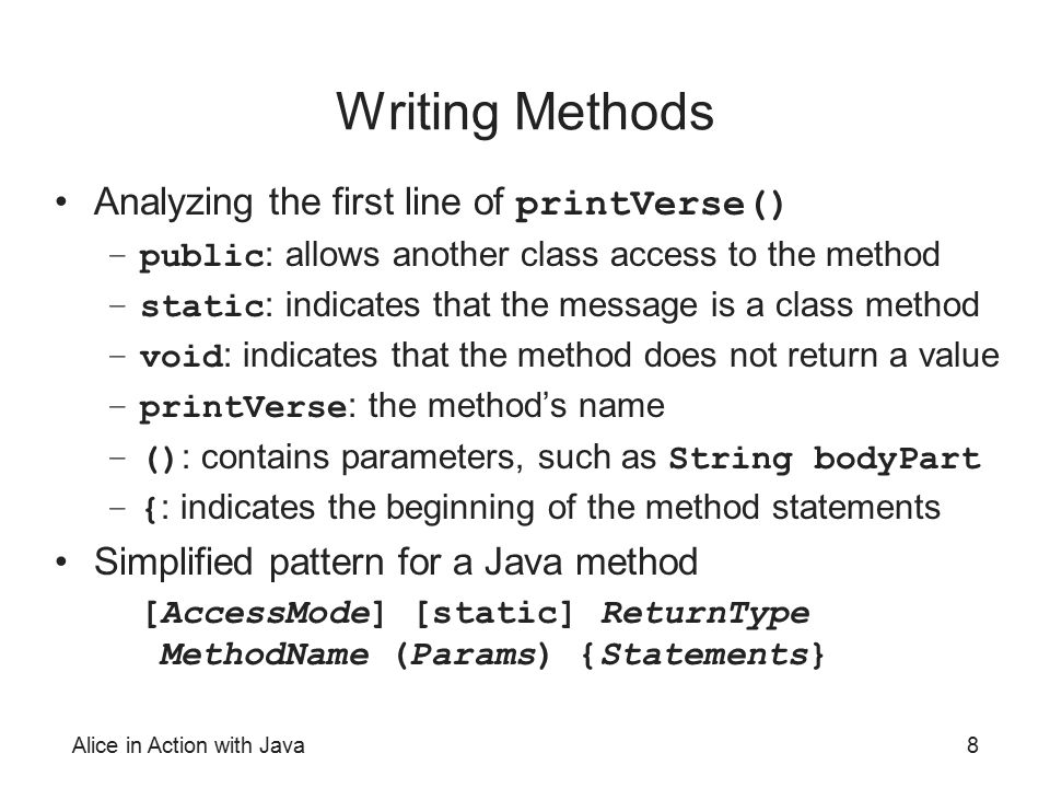Alice in Action with Java8 Writing Methods Analyzing the first line of printVerse() –public : allows another class access to the method –static : indi