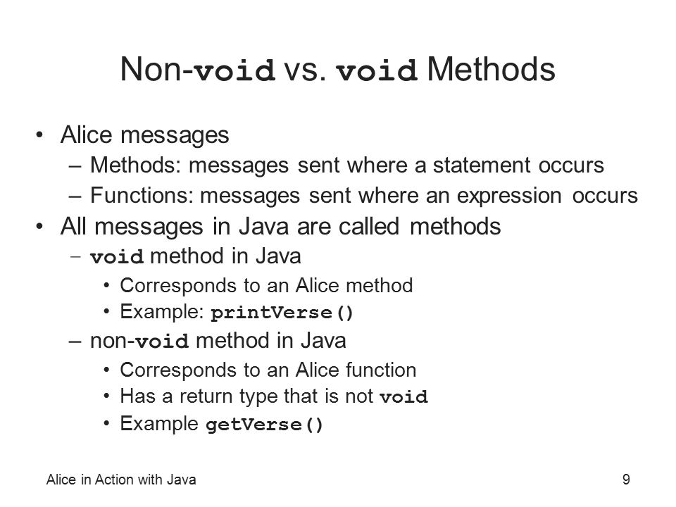 Alice in Action with Java9 Non- void vs. void Methods Alice messages –Methods: messages sent where a statement occurs –Functions: messages sent where