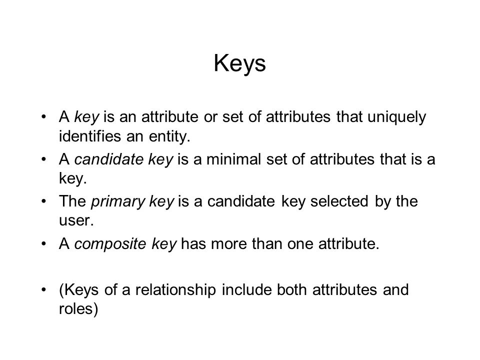 Keys A key is an attribute or set of attributes that uniquely identifies an entity.