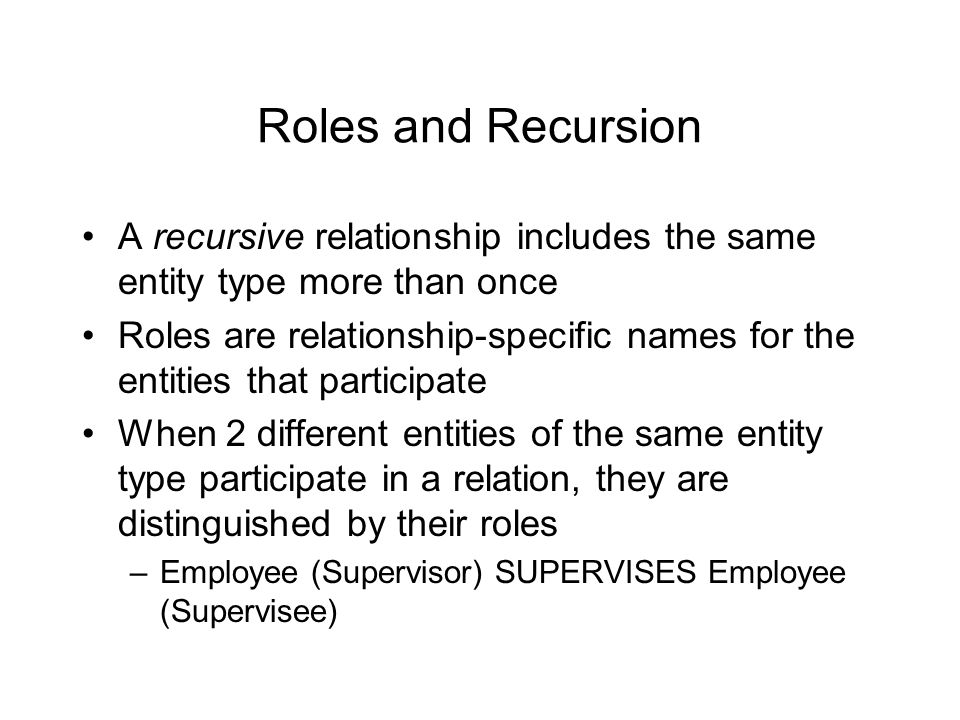 Roles and Recursion A recursive relationship includes the same entity type more than once Roles are relationship-specific names for the entities that participate When 2 different entities of the same entity type participate in a relation, they are distinguished by their roles –Employee (Supervisor) SUPERVISES Employee (Supervisee)