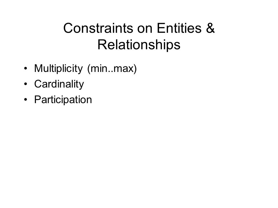 Constraints on Entities & Relationships Multiplicity (min..max) Cardinality Participation