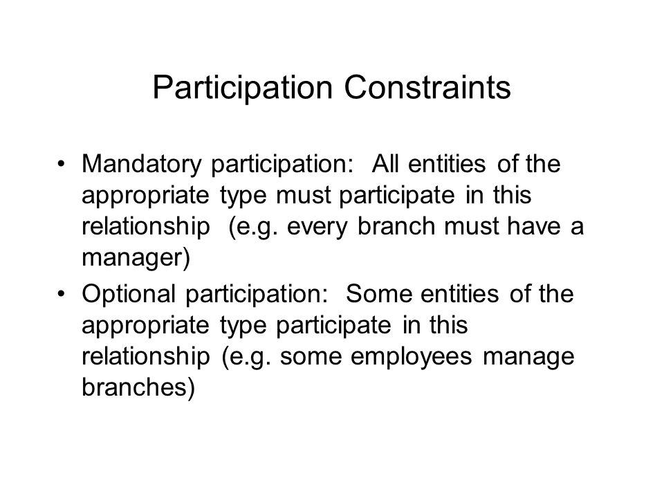 Participation Constraints Mandatory participation: All entities of the appropriate type must participate in this relationship (e.g.
