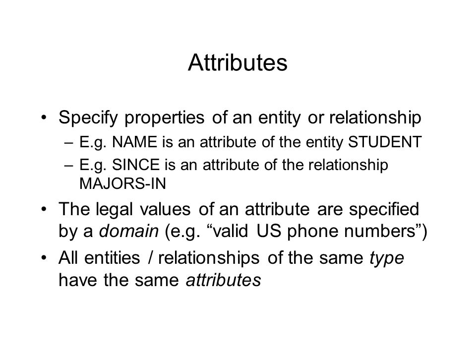 Attributes Specify properties of an entity or relationship –E.g.