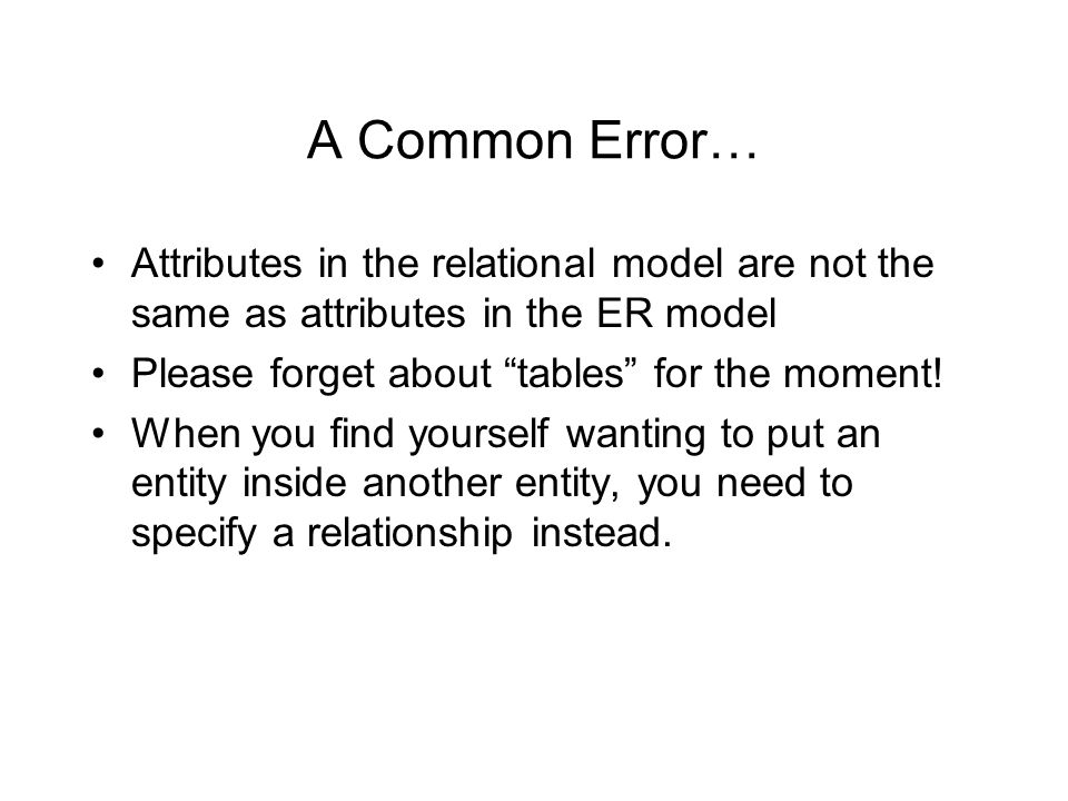 A Common Error… Attributes in the relational model are not the same as attributes in the ER model Please forget about tables for the moment.