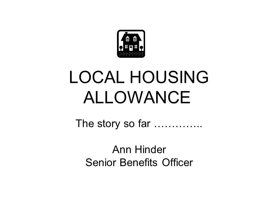 LOCAL HOUSING ALLOWANCE The story so far ………….. Ann Hinder Senior Benefits Officer