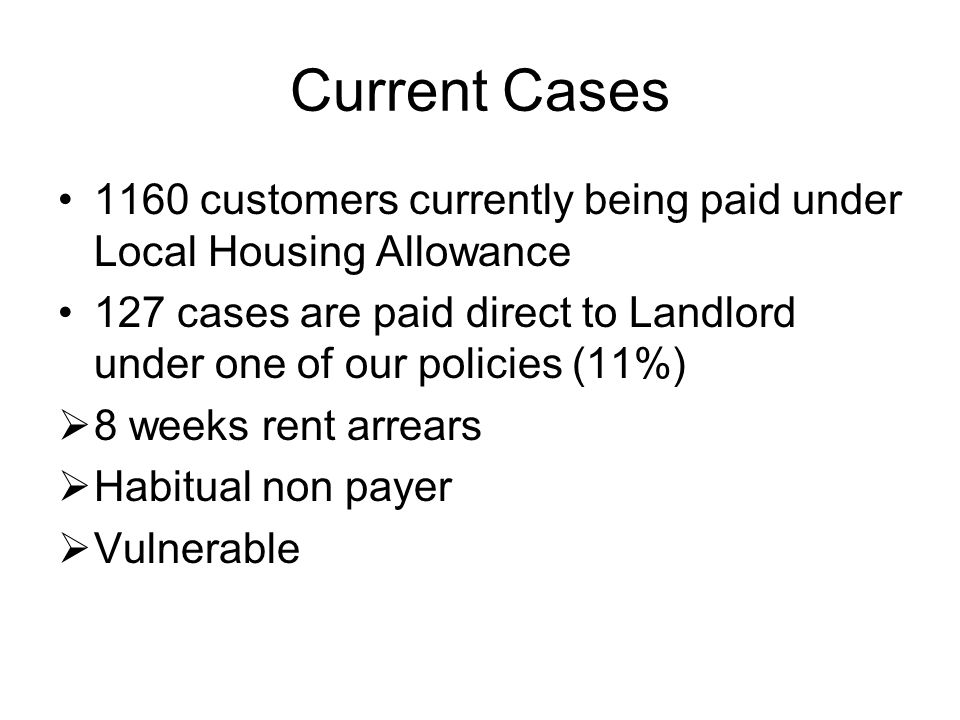 Current Cases 1160 customers currently being paid under Local Housing Allowance 127 cases are paid direct to Landlord under one of our policies (11%)  8 weeks rent arrears  Habitual non payer  Vulnerable