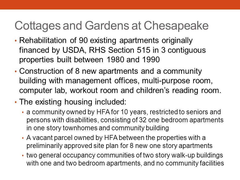 Cottages and Gardens at Chesapeake Rehabilitation of 90 existing apartments originally financed by USDA, RHS Section 515 in 3 contiguous properties built between 1980 and 1990 Construction of 8 new apartments and a community building with management offices, multi-purpose room, computer lab, workout room and children's reading room.