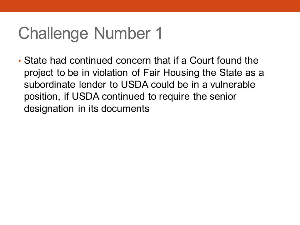 Challenge Number 1 State had continued concern that if a Court found the project to be in violation of Fair Housing the State as a subordinate lender to USDA could be in a vulnerable position, if USDA continued to require the senior designation in its documents