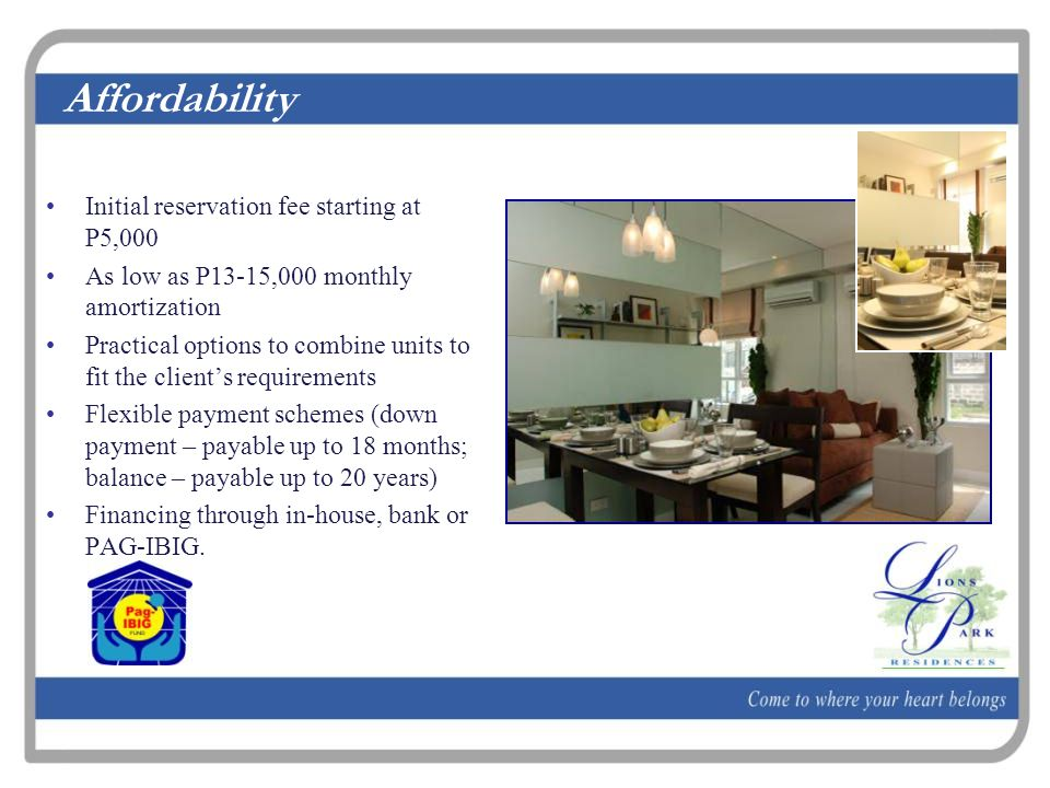 Affordability Initial reservation fee starting at P5,000 As low as P13-15,000 monthly amortization Practical options to combine units to fit the client's requirements Flexible payment schemes (down payment – payable up to 18 months; balance – payable up to 20 years) Financing through in-house, bank or PAG-IBIG.