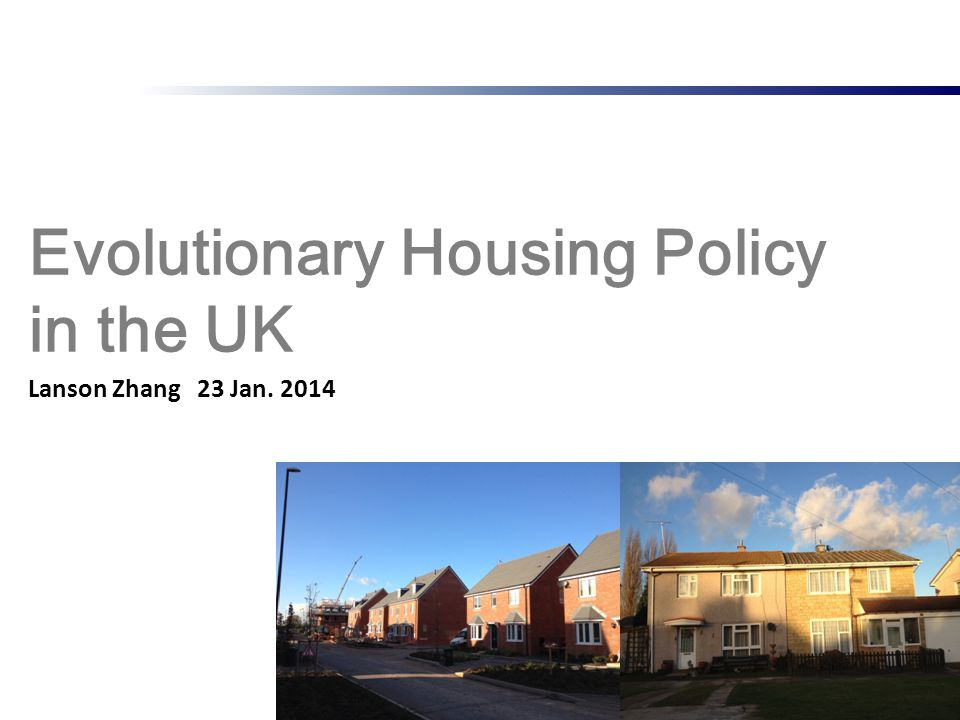 Evolutionary Housing Policy in the UK 1 Lanson Zhang 23 Jan. 2014
